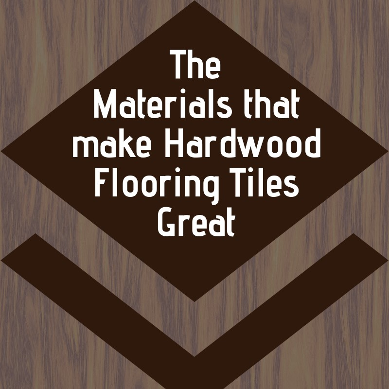 The Materials That Make Hardwood Flooring Tiles Great